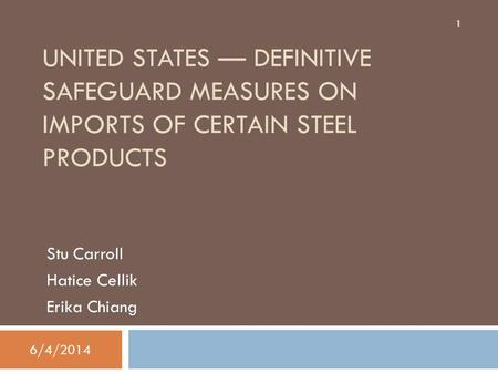 UNITED STATES DEFINITIVE SAFEGUARD MEASURES ON IMPORTS OF CERTAIN STEEL PRODUCTS Stu Carroll Hatice Cellik Erika Chiang 1 6/4/2014.