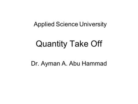 Quantity Take Off Dr. Ayman A. Abu Hammad Applied Science University.