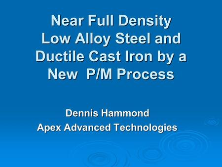Near Full Density Low Alloy Steel and Ductile Cast Iron by a New P/M Process Dennis Hammond Apex Advanced Technologies.