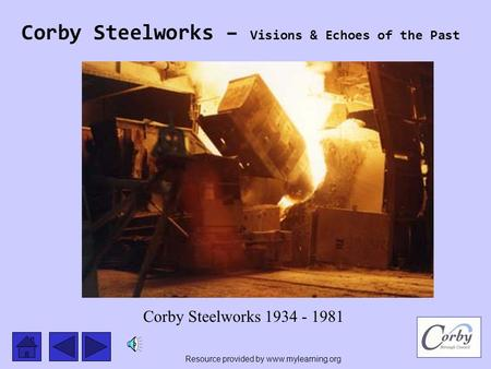 Corby Steelworks – Visions & Echoes of the Past Corby Steelworks 1934 - 1981 Resource provided by www.mylearning.org.