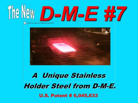 D-M-E #7 D-M-E #7 A Unique Stainless Holder Steel from D-M-E. Holder Steel from D-M-E. U.S. Patent # 6,045,633.