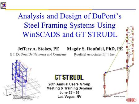 Analysis and Design of DuPonts Steel Framing Systems Using WinSCADS and GT STRUDL Jeffery A. Stokes, PE E.I. Du Pont De Nemours and Company 20th Annual.