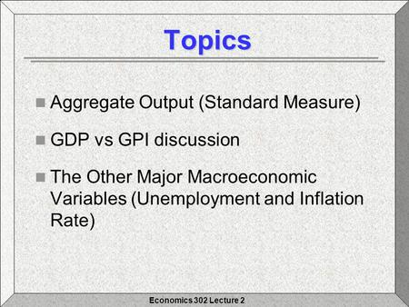 Economics 302 Lecture 2 Topics Topics Aggregate Output (Standard Measure) GDP vs GPI discussion The Other Major Macroeconomic Variables (Unemployment and.