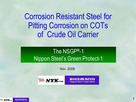 1 Corrosion Resistant Steel for Pitting Corrosion on COTs of Crude Oil Carrier The NSGP ® -1 Nippon Steels Green Protect-1 Nov. 2008.