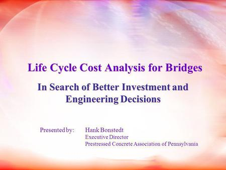 Life Cycle Cost Analysis for Bridges In Search of Better Investment and Engineering Decisions Presented by: Hank Bonstedt Executive Director Prestressed.