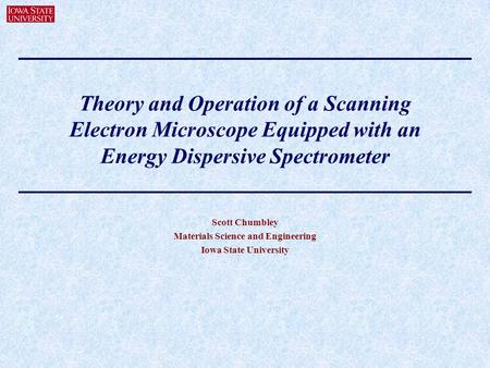 Theory and Operation of a Scanning Electron Microscope Equipped with an Energy Dispersive Spectrometer Scott Chumbley Materials Science and Engineering.