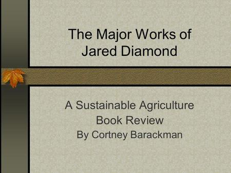 The Major Works of Jared Diamond A Sustainable Agriculture Book Review By Cortney Barackman.