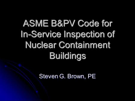ASME B&PV Code for In-Service Inspection of Nuclear Containment Buildings Steven G. Brown, PE.