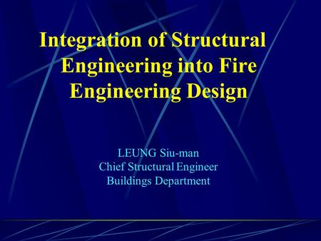 Integration of Structural Engineering into Fire Engineering Design LEUNG Siu-man Chief Structural Engineer Buildings Department.