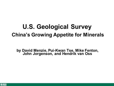 U.S. Geological Survey Chinas Growing Appetite for Minerals by David Menzie, Pui-Kwan Tse, Mike Fenton, John Jorgenson, and Hendrik van Oss.