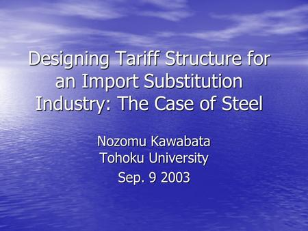 Designing Tariff Structure for an Import Substitution Industry: The Case of Steel Nozomu Kawabata Tohoku University Sep. 9 2003.