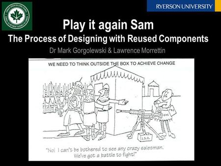 Play it again Sam The Process of Designing with Reused Components Dr Mark Gorgolewski & Lawrence Morrettin.
