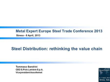 Metal Expert Europe Steel Trade Conference 2013 Stresa - 8 April, 2013 Steel Distribution: rethinking the value chain Tommaso Sandrini CEO S.Polo Lamiere.