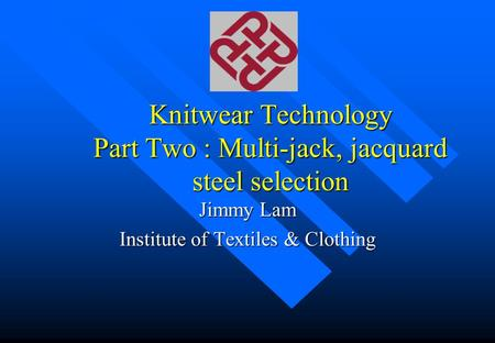 Knitwear Technology Part Two : Multi-jack, jacquard steel selection Jimmy Lam Institute of Textiles & Clothing.