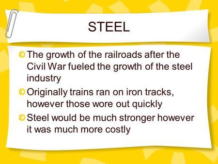 STEEL The growth of the railroads after the Civil War fueled the growth of the steel industry Originally trains ran on iron tracks, however those wore.