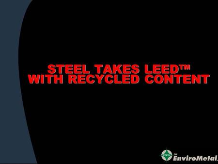 STEEL TAKES LEED WITH RECYCLED CONTENT. CALLING ALL GREEN ARCHITECTS ENGINEERS DESIGNERS SPECIFIERS WHO WANT TO LEED.