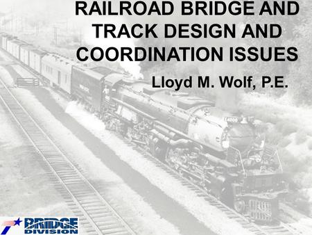 RAILROAD BRIDGE AND TRACK DESIGN AND COORDINATION ISSUES Lloyd M. Wolf, P.E.