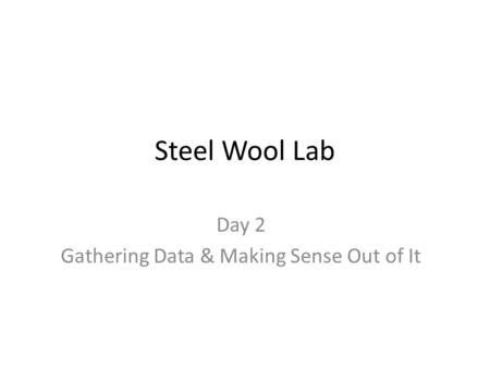 Steel Wool Lab Day 2 Gathering Data & Making Sense Out of It.