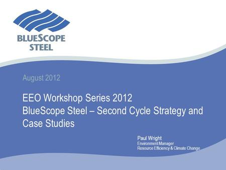 August 2012 EEO Workshop Series 2012 BlueScope Steel – Second Cycle Strategy and Case Studies Paul Wright Environment Manager Resource Efficiency & Climate.