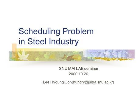 Scheduling Problem in Steel Industry SNU MAI LAB seminar 2000.10.20 Lee Hyoung