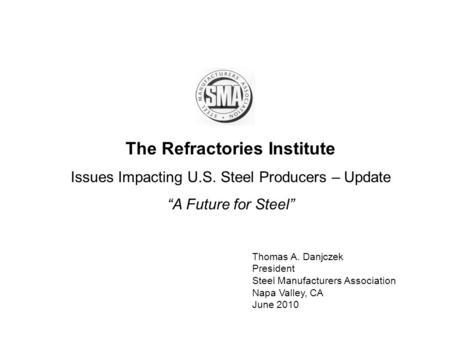 The Refractories Institute Issues Impacting U.S. Steel Producers – Update A Future for Steel Thomas A. Danjczek President Steel Manufacturers Association.