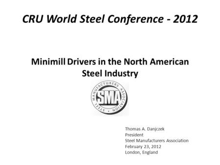 Thomas A. Danjczek President Steel Manufacturers Association February 23, 2012 London, England Minimill Drivers in the North American Steel Industry CRU.