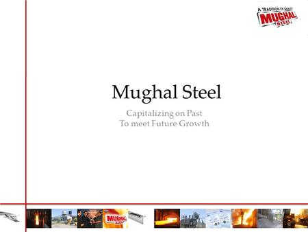 Mughal Steel Capitalizing on Past To meet Future Growth.
