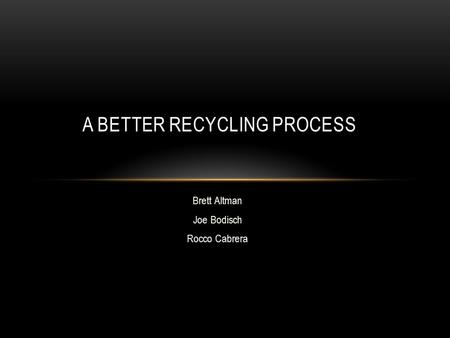 Brett Altman Joe Bodisch Rocco Cabrera A BETTER RECYCLING PROCESS.