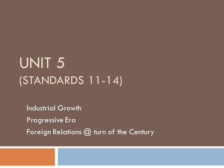 UNIT 5 (STANDARDS 11-14) Industrial Growth Progressive Era Foreign turn of the Century.