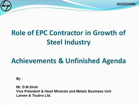 ASSOCHAM Role of EPC Contractor in Growth of Steel Industry Achievements & Unfinished Agenda By : Mr. D.M.Shah Vice President & Head Minerals and Metals.