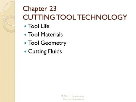 ISE 316 - Manufacturing Processes Engineering Chapter 23 CUTTING TOOL TECHNOLOGY Tool Life Tool Materials Tool Geometry Cutting Fluids.