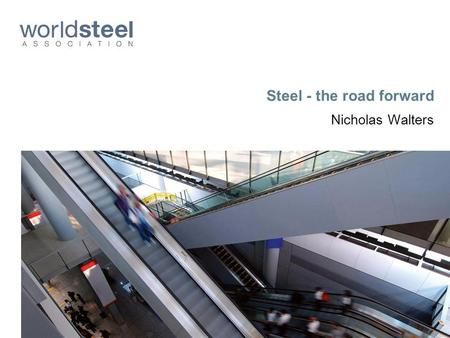 Steel - the road forward Nicholas Walters. Steel: A key driver of the worlds economy.