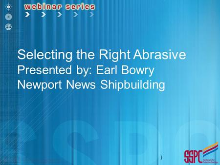 Selecting the Right Abrasive Presented by: Earl Bowry Newport News Shipbuilding 1.