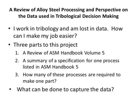 I work in tribology and am lost in data. How can I make my job easier? Three parts to this project 1.A Review of ASM Handbook Volume 5 2.A summary of a.