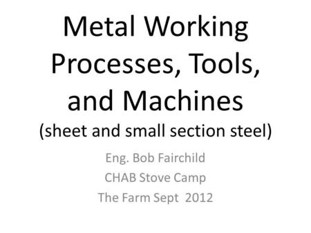 Metal Working Processes, Tools, and Machines (sheet and small section steel) Eng. Bob Fairchild CHAB Stove Camp The Farm Sept 2012.
