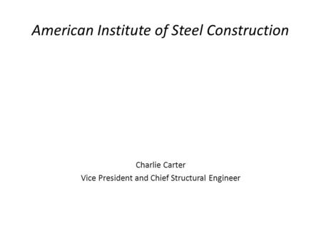 American Institute of Steel Construction Charlie Carter Vice President and Chief Structural Engineer.