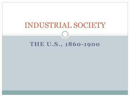 THE U.S., 1860-1900 INDUSTRIAL SOCIETY. Industrial Development Late nineteenth-century U.S. offers good conditions for rapid industrial growth Abundance.