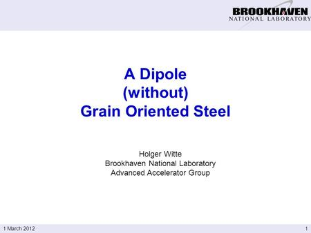 11 March 2012 Holger Witte Brookhaven National Laboratory Advanced Accelerator Group A Dipole (without) Grain Oriented Steel.