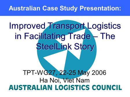 Improved Transport Logistics in Facilitating Trade – The SteelLink Story TPT-WG27, 22-25 May 2006 Ha Noi, Viet Nam Australian Case Study Presentation: