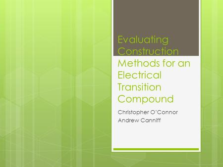 Evaluating Construction Methods for an Electrical Transition Compound Christopher OConnor Andrew Canniff.