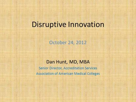Disruptive Innovation October 24, 2012 Dan Hunt, MD, MBA Senior Director, Accreditation Services Association of American Medical Colleges.