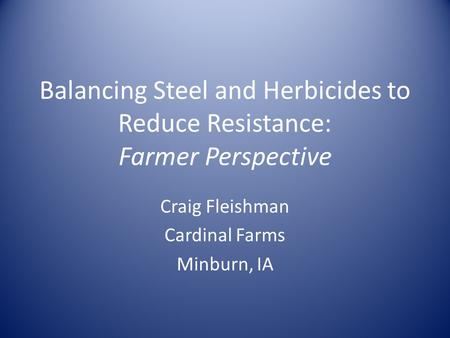 Balancing Steel and Herbicides to Reduce Resistance: Farmer Perspective Craig Fleishman Cardinal Farms Minburn, IA.