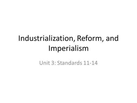 Industrialization, Reform, and Imperialism Unit 3: Standards 11-14.