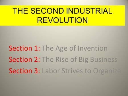 IN THE MODERN ERA Section 1: The Age of Invention Section 2: The Rise of Big Business Section 3: Labor Strives to Organize 1 THE SECOND INDUSTRIAL REVOLUTION.
