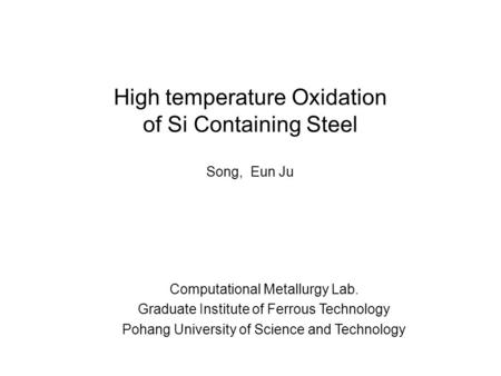 High temperature Oxidation of Si Containing Steel Computational Metallurgy Lab. Graduate Institute of Ferrous Technology Pohang University of Science and.