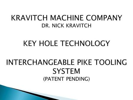 KRAVITCH MACHINE COMPANY DR. NICK KRAVITCH KEY HOLE TECHNOLOGY INTERCHANGEABLE PIKE TOOLING SYSTEM (PATENT PENDING)