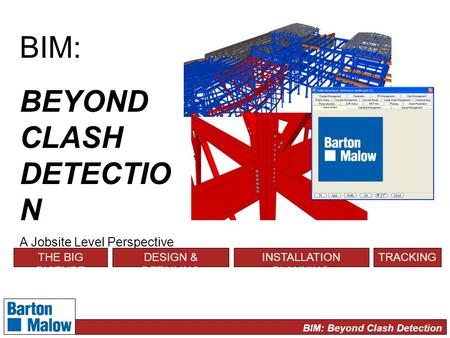 BIM: Beyond Clash Detection BIM: BEYOND CLASH DETECTIO N A Jobsite Level Perspective THE BIG PICTURE DESIGN & DETAILING INSTALLATION PLANNING TRACKING.