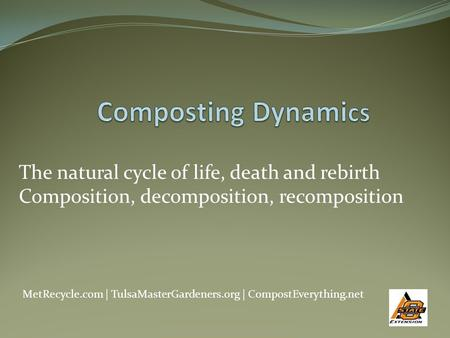 The natural cycle of life, death and rebirth Composition, decomposition, recomposition MetRecycle.com | TulsaMasterGardeners.org | CompostEverything.net.