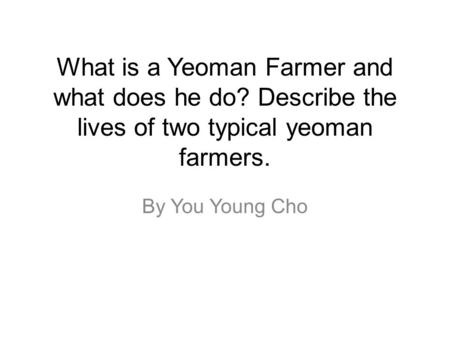 By You Young Cho What is a Yeoman Farmer and what does he do? Describe the lives of two typical yeoman farmers.