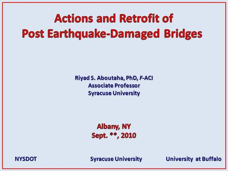 Riyad S. Aboutaha, PhD, F-ACI Associate Professor Syracuse University NYSDOT Syracuse University University at Buffalo NYSDOT Syracuse University University.